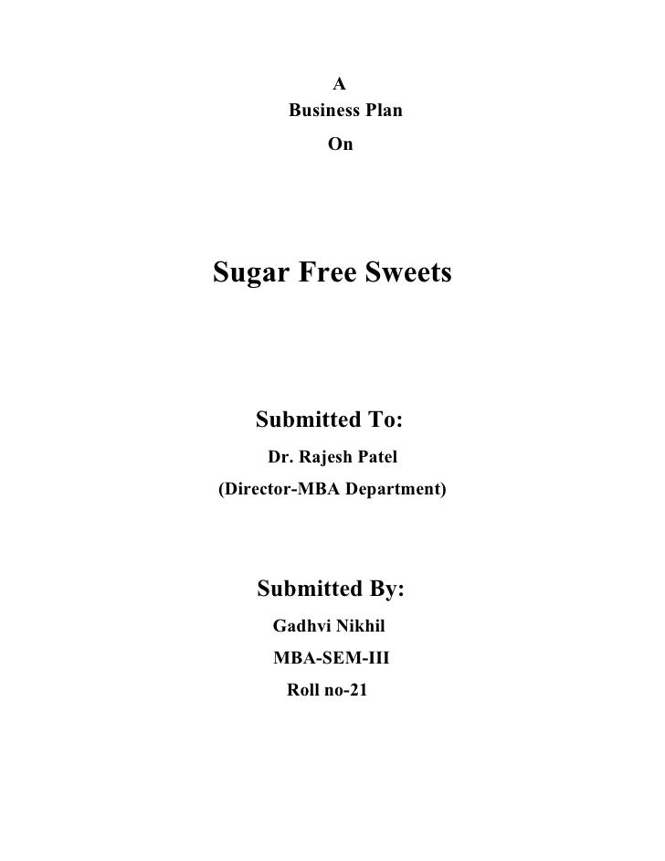 A       Business Plan            OnSugar Free Sweets    Submitted To:     Dr. Rajesh Patel(Director-MBA Department)    Sub...