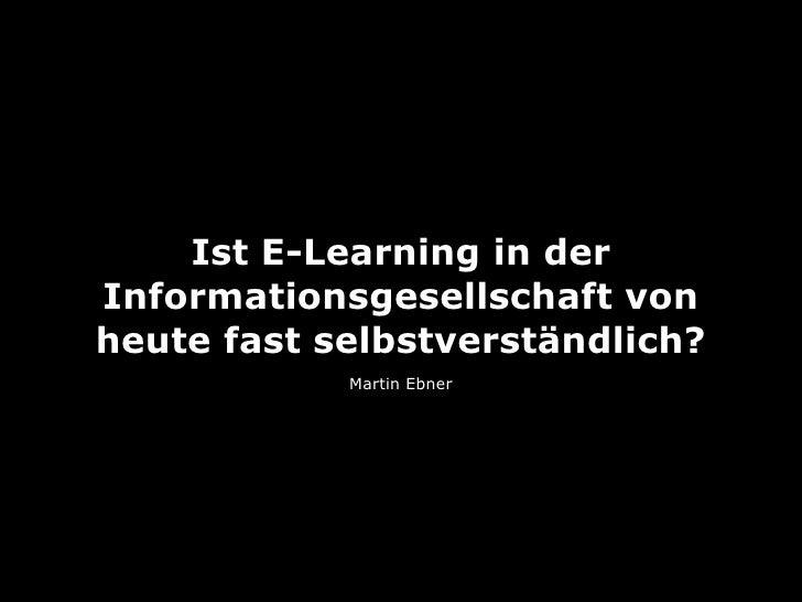 Ist E-Learning in derInformationsgesellschaft vonheute fast selbstverständlich?            Martin Ebner
