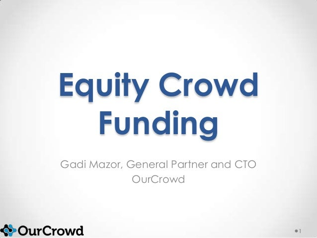 Equity Crowd Funding Gadi Mazor, General Partner and CTO OurCrowd 1