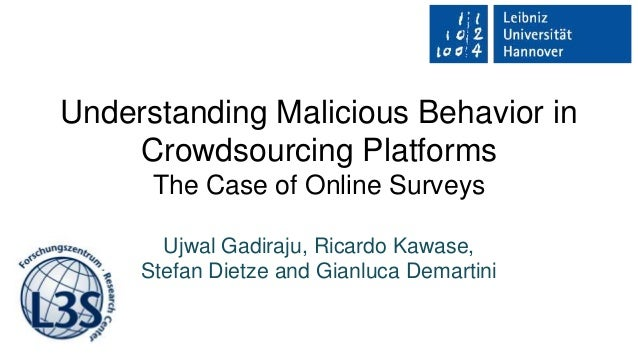 Understanding Malicious Behavior in Crowdsourcing Platforms The Case of Online Surveys Ujwal Gadiraju, Ricardo Kawase, Ste...