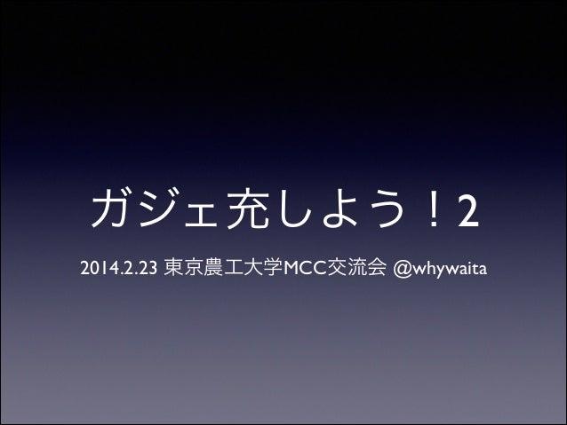 !  ガジェ充しよう!2 2014.2.23 東京農工大学MCC交流会 @whywaita