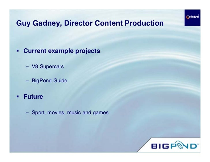 Guy Gadney, Director Content Production    Current example projects    – V8 Supercars    – BigPond Guide    Future    – ...