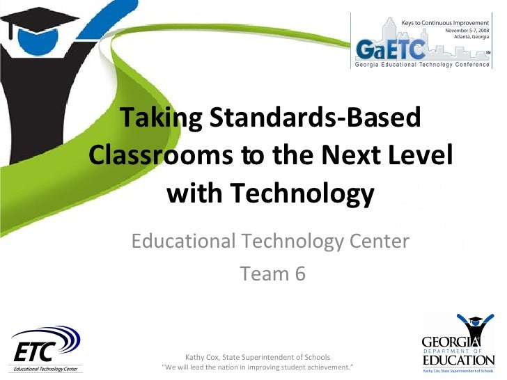 Taking Standards-Based Classrooms to the Next Level with Technology Educational Technology Center Team 6 Kathy Cox, State ...