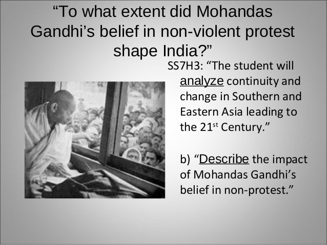 """To what extent did MohandasGandhi's belief in non-violent protest           shape India?""                   SS7H3: ""The s..."