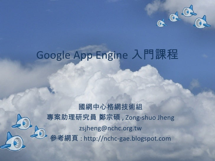 Google App Engine 入門課程 國網中心格網技術組 專案助理研究員 鄭宗碩 , Zong-shuo Jheng [email_address] 參考網頁 : http://nchc-gae.blogspot.com