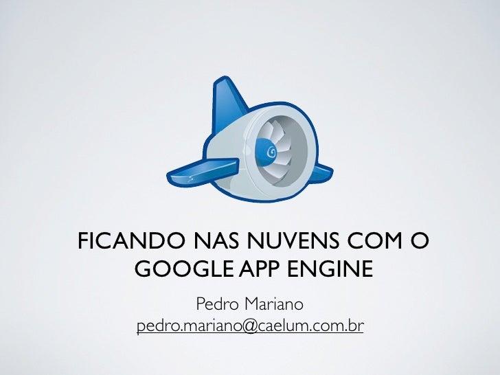 FICANDO NAS NUVENS COM O     GOOGLE APP ENGINE            Pedro Mariano     pedro.mariano@caelum.com.br