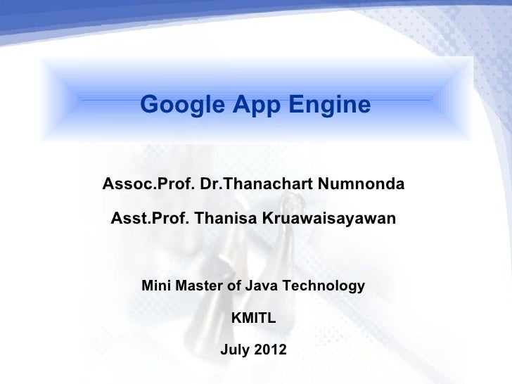 Google App EngineAssoc.Prof. Dr.Thanachart Numnonda Asst.Prof. Thanisa Kruawaisayawan    Mini Master of Java Technology   ...