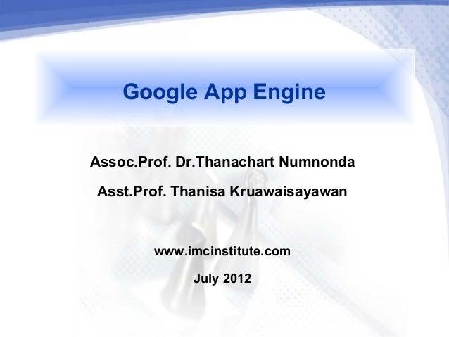 Google App EngineAssoc.Prof. Dr.Thanachart Numnonda Asst.Prof. Thanisa Kruawaisayawan        www.imcinstitute.com         ...