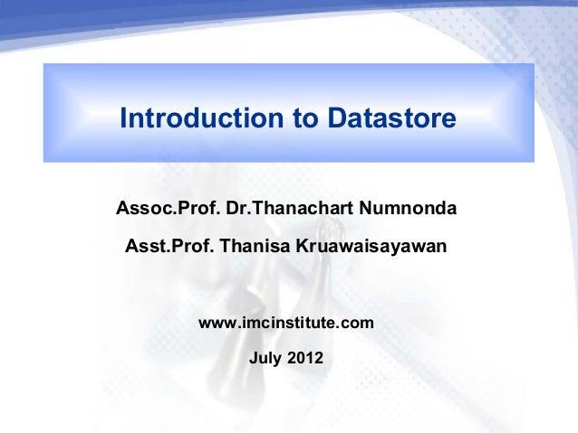 Introduction to DatastoreAssoc.Prof. Dr.Thanachart Numnonda Asst.Prof. Thanisa Kruawaisayawan        www.imcinstitute.com ...