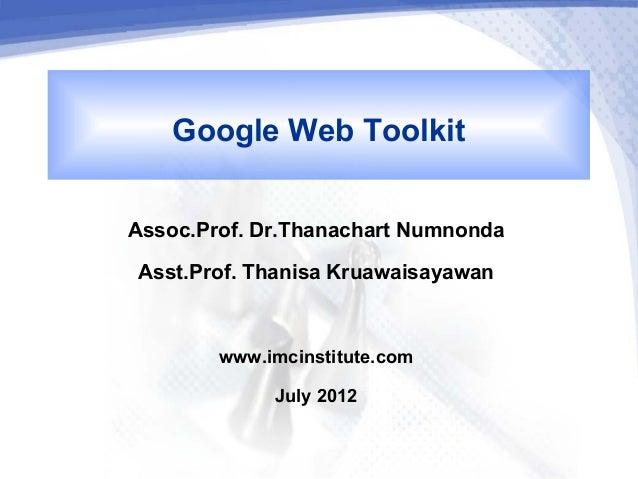 Google Web ToolkitAssoc.Prof. Dr.Thanachart Numnonda Asst.Prof. Thanisa Kruawaisayawan        www.imcinstitute.com        ...