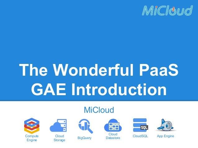 The Wonderful PaaS GAE Introduction MiCloud Compute Engine  Cloud Storage  BigQuery  Cloud Datastore  CloudSQL  App Engine