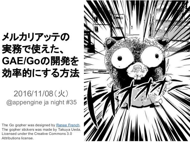 メルカリアッテの 実務で使えた、 GAE/Goの開発を 効率的にする方法 2016/11/08(火) @appengine ja night #35 The Go gopher was designed by Renee French. The...