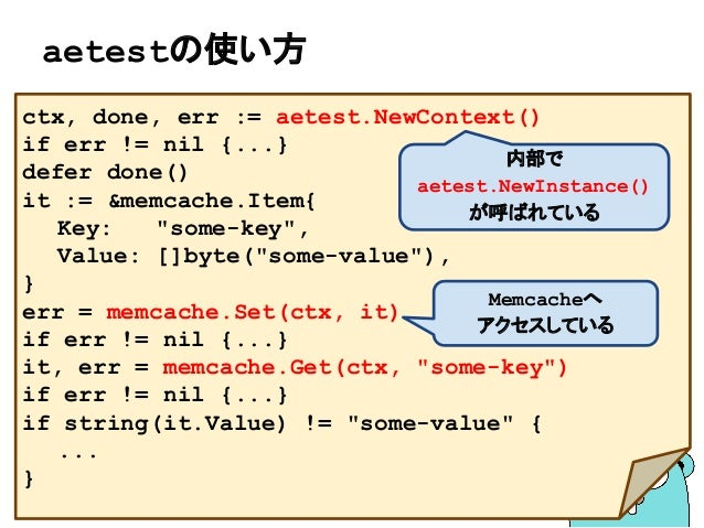 "aetestの使い方 ctx, done, err := aetest.NewContext() if err != nil {...} defer done() it := &memcache.Item{ Key: ""some-key"", V..."