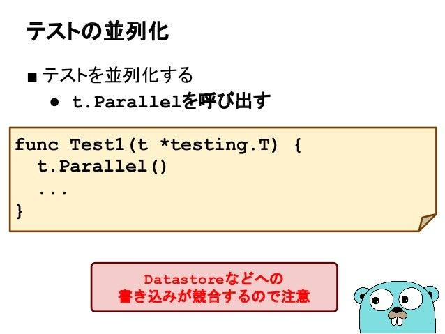 テストの並列化 ■ テストを並列化する ● t.Parallelを呼び出す func Test1(t *testing.T) { t.Parallel() ... } Datastoreなどへの 書き込みが競合するので注意