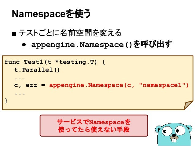 Namespaceを使う ■ テストごとに名前空間を変える ● appengine.Namespace()を呼び出す func Test1(t *testing.T) { t.Parallel() ... c, err = appengine....