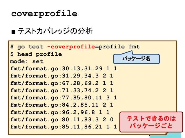 coverprofile ■ テストカバレッジの分析 $ go test -coverprofile=profile fmt $ head profile mode: set fmt/format.go:30.13,31.29 1 1 fmt/...