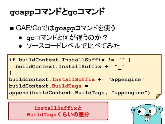 """goappコマンドとgoコマンド ■ GAE/Goではgoappコマンドを使う ● goコマンドと何が違うのか? ● ソースコードレベルで比べてみた if buildContext.InstallSuffix != """""""" { buildCont..."""