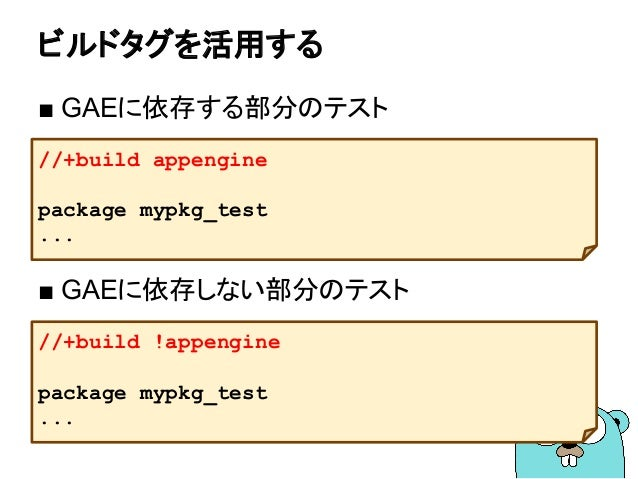 ビルドタグを活用する ■ GAEに依存する部分のテスト ■ GAEに依存しない部分のテスト //+build appengine package mypkg_test ... //+build !appengine package mypkg_...