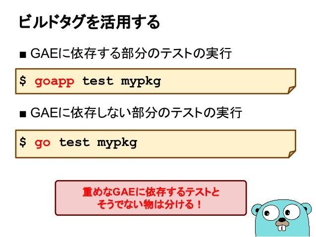 ビルドタグを活用する ■ GAEに依存する部分のテストの実行 ■ GAEに依存しない部分のテストの実行 $ goapp test mypkg $ go test mypkg 重めなGAEに依存するテストと そうでない物は分ける!
