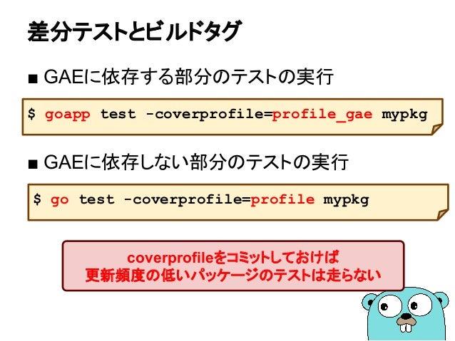 差分テストとビルドタグ ■ GAEに依存する部分のテストの実行 ■ GAEに依存しない部分のテストの実行 $ goapp test -coverprofile=profile_gae mypkg coverprofileをコミットしておけば 更...