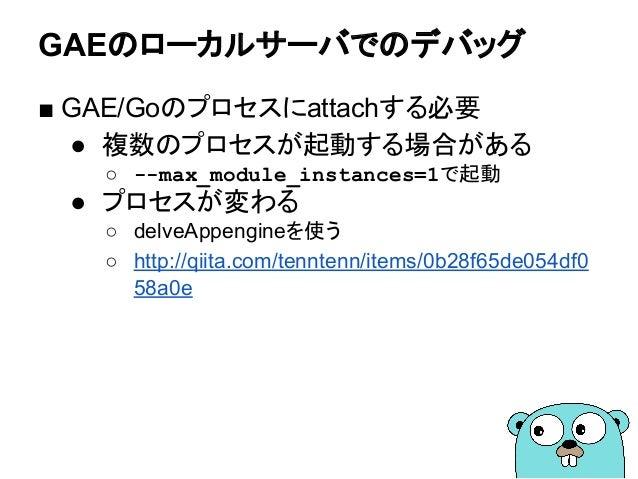 GAEのローカルサーバでのデバッグ ■ GAE/Goのプロセスにattachする必要 ● 複数のプロセスが起動する場合がある ○ --max_module_instances=1で起動 ● プロセスが変わる ○ delveAppengineを使...