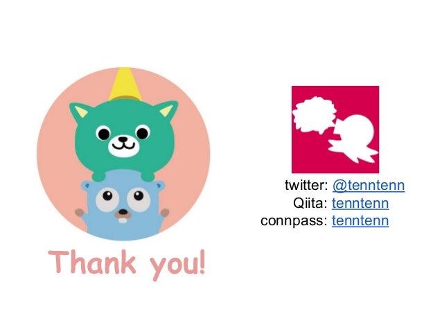 Thank you! twitter: @tenntenn Qiita: tenntenn connpass: tenntenn