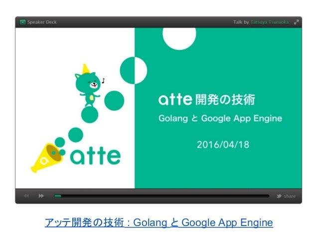 アッテ開発の技術 : Golang と Google App Engine