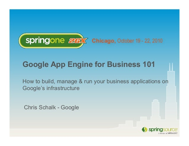 Chicago, October 19 - 22, 2010 Google App Engine for Business 101 How to build, manage & run your business applications on...