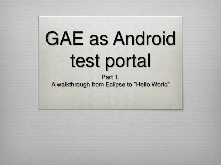 "GAE as Android  test portal                  Part 1.A walkthrough from Eclipse to ""Hello World"""