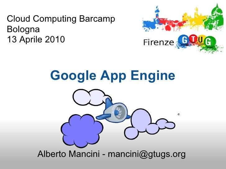 Cloud Computing Barcamp Bologna 13 Aprile 2010             Google App Engine           Alberto Mancini - mancini@gtugs.org