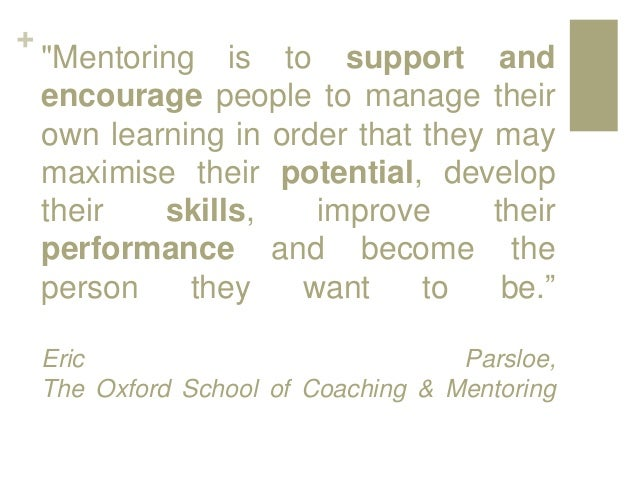 """+ """"Mentoring is to support and encourage people to manage their own learning in order that they may maximise their potenti..."""
