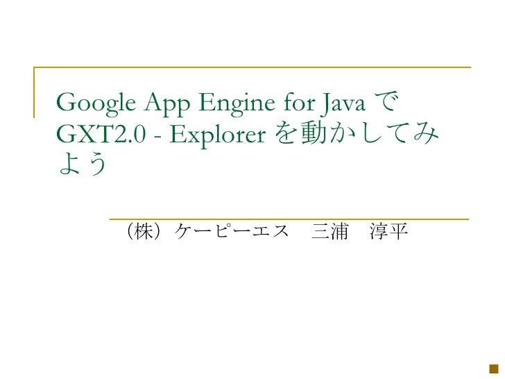 Google App Engine for Java で GXT2.0 - Explorer を動かしてみ よう      (株)ケーピーエス 三浦 淳平                                    ■