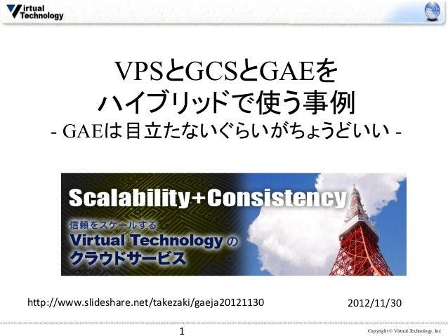 VPSとGCSとGAEを             ハイブリッドで使う事例    - GAEは目立たないぐらいがちょうどいい -h(p://www.slideshare.net/takezaki/gaeja20121130   2012/11...