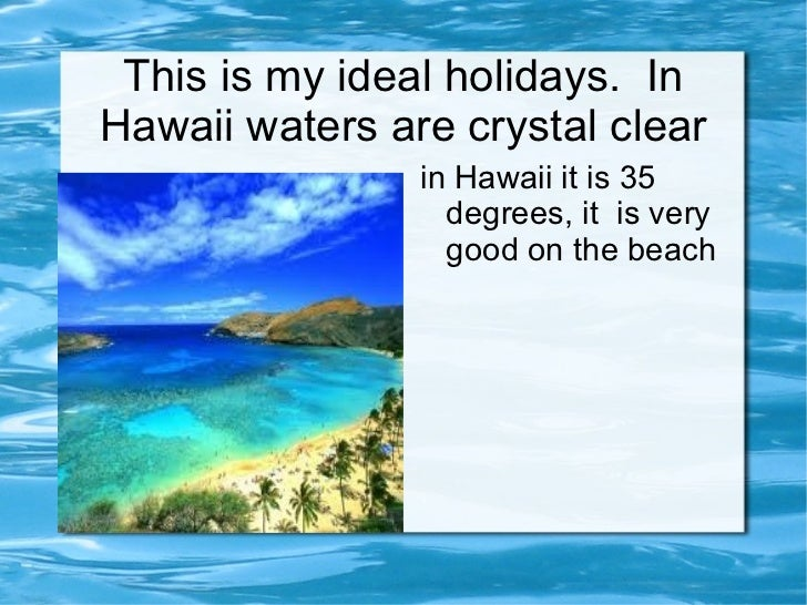 This is my ideal holidays.  In Hawaii waters are crystal clear <ul><li>in Hawaii it is 35 degrees, it  is very good on the...