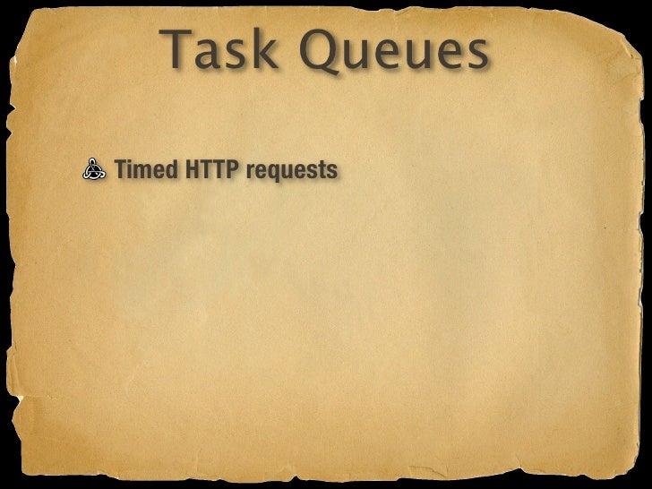 Task Queues  Timed HTTP requests Configure in war/WEB-INF/queue.xml  http://code.google.com/appengine/docs/java/config/queue...
