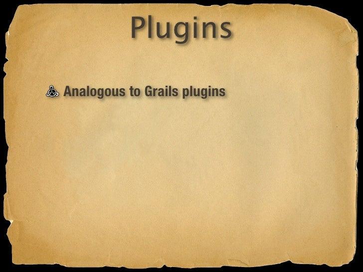 Plugins Analogous to Grails plugins Mini Gaelyk apps plugins/xxxPluginDescriptor.groovy Bundled as ZIP files