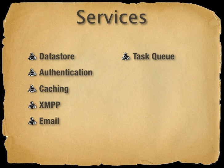 Services Datastore         Task Queue Authentication    Image API Caching XMPP Email