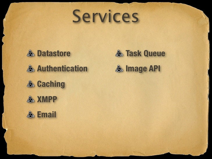 Services Datastore         Task Queue Authentication    Image API Caching           URL Fetching XMPP Email