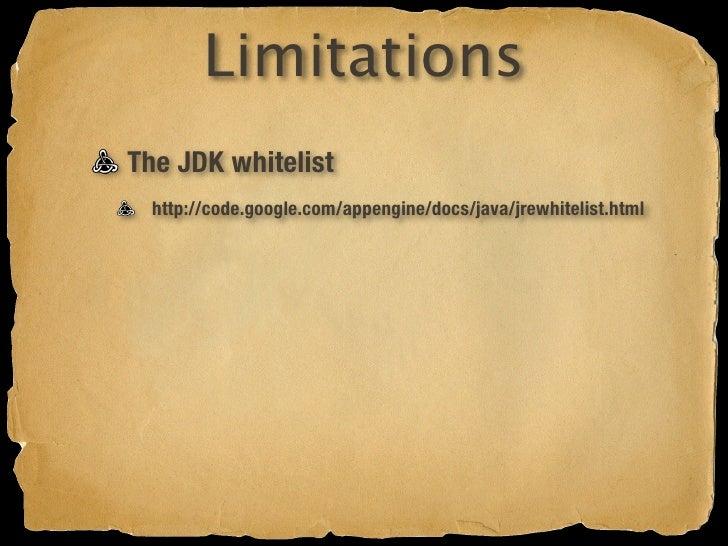 Limitations The JDK whitelist   http://code.google.com/appengine/docs/java/jrewhitelist.html  No Hibernate