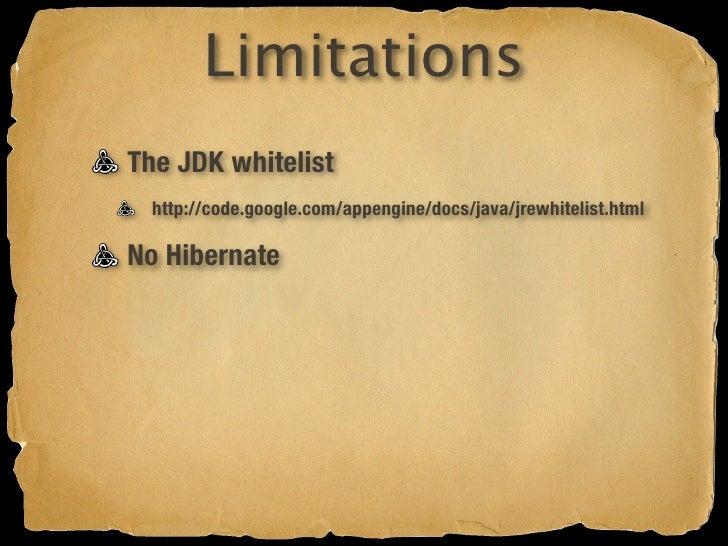 Limitations The JDK whitelist   http://code.google.com/appengine/docs/java/jrewhitelist.html  No Hibernate   Only JPA and ...