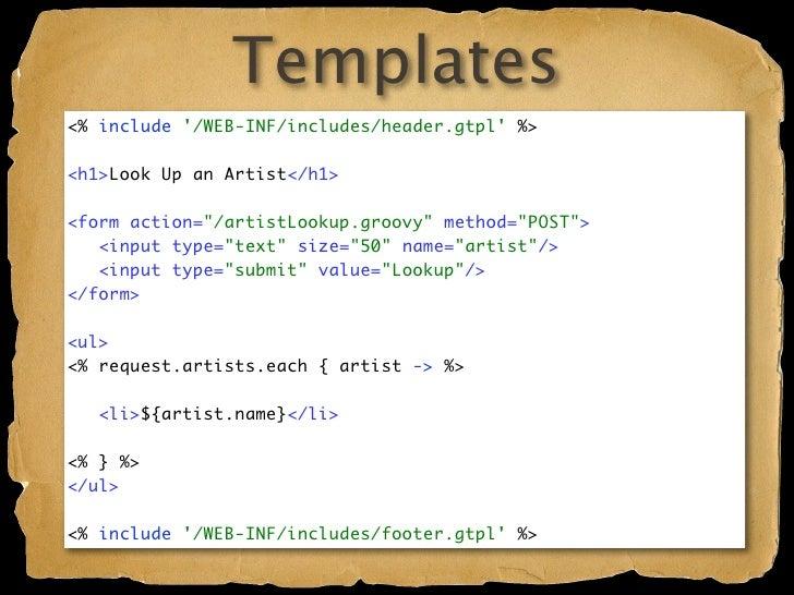 Templates  Lightweight, Groovy JSPs Downside: Scriptlets