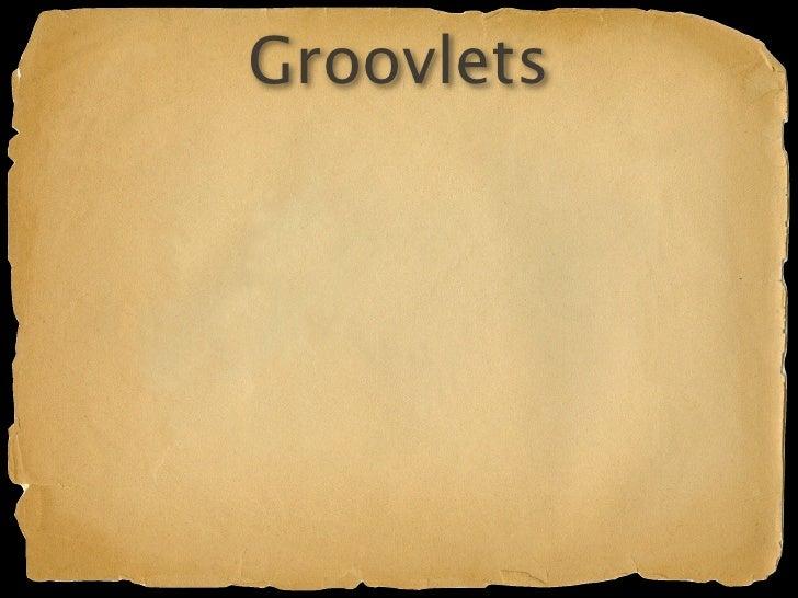 Groovlets Groovy script, meet Servlet Intrinsic variables Forwarding
