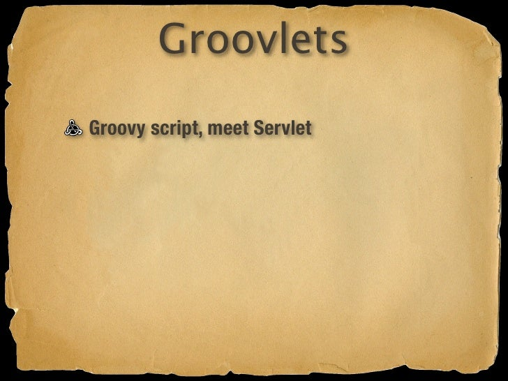 Groovlets Groovy script, meet Servlet Intrinsic variables Forwarding Redirecting