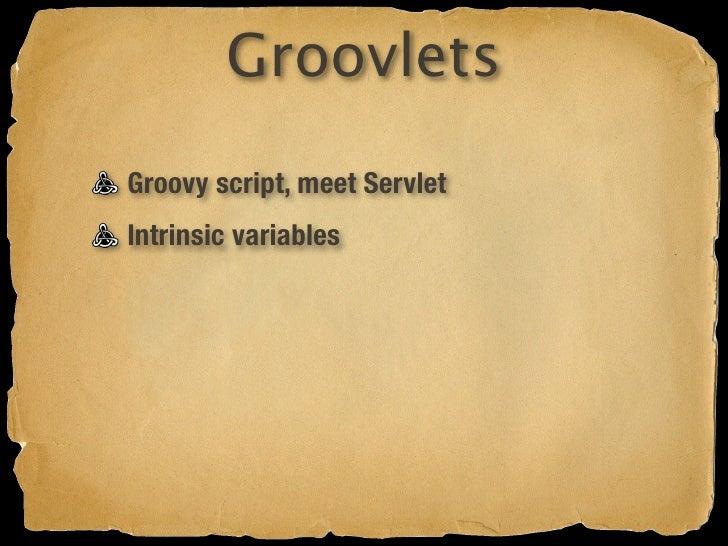 Groovlets Groovy script, meet Servlet Intrinsic variables Forwarding Redirecting MarkupBuilder