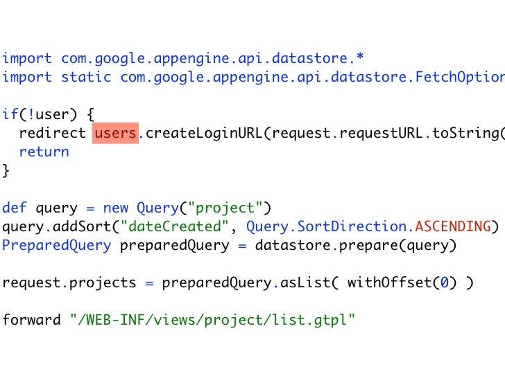 import com.google.appengine.api.datastore.* import static com.google.appengine.api.datastore.FetchOption  if(!user) {   re...