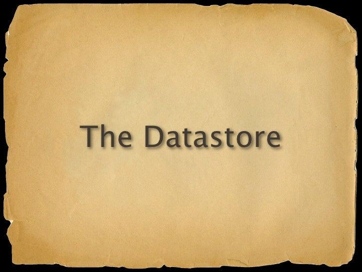 The Datastore Google's BigTable infrastructure Schemaless