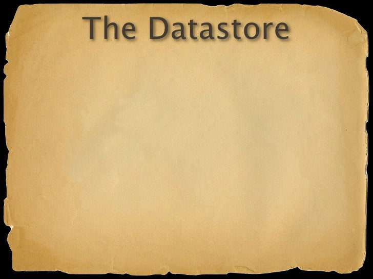The Datastore Google's BigTable infrastructure Schemaless Named entities (property bundles)