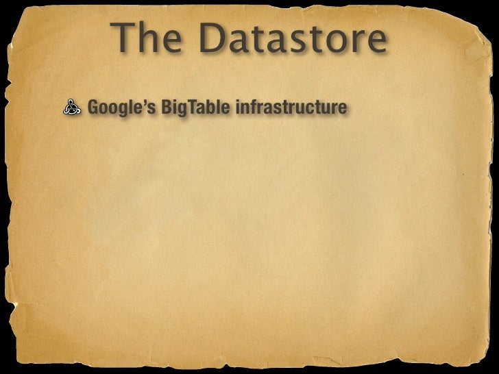 The Datastore Google's BigTable infrastructure Schemaless Named entities (property bundles) Indexed, queryable, sortable