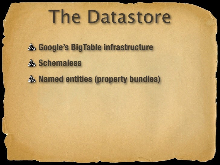The Datastore Google's BigTable infrastructure Schemaless Named entities (property bundles) Indexed, queryable, sortable T...