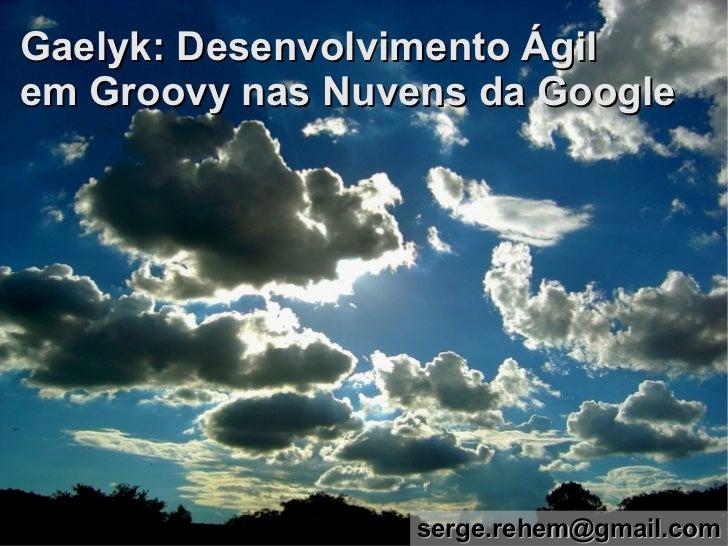 Gaelyk: Desenvolvimento Ágilem Groovy nas Nuvens da Google                  serge.rehem@gmail.com